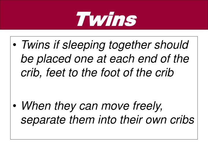 Twins if sleeping together should be placed one at each end of the crib, feet to the foot of the crib