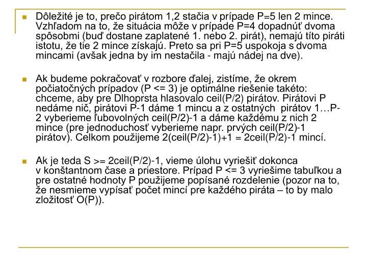 Dôležité je to, prečo pirátom 1,2 stačia vprípade P=5 len 2 mince. Vzhľadom na to, že situácia môže vprípade P=4 dopadnúť dvoma spôsobmi (buď dostane zaplatené 1. nebo 2. pirát), nemajú títo piráti istotu, že tie 2 mince získajú. Preto sa pri P=5 uspokoja sdvoma mincami (avšak jedna by im nestačila - majú nádej na dve).
