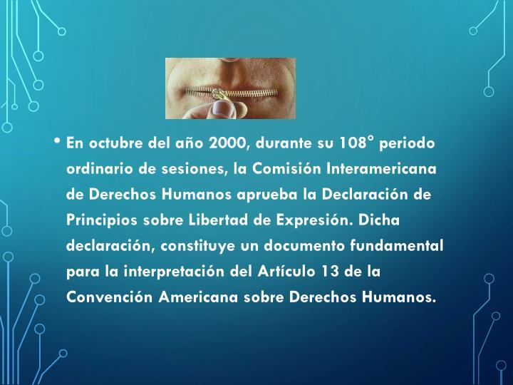 En octubre del año 2000, durante su 108° periodo ordinario de sesiones, la Comisión Interamericana de Derechos Humanos aprueba la Declaración de Principios sobre Libertad de Expresión. Dicha declaración, constituye un documento fundamental para la interpretación del Artículo 13 de la Convención Americana sobre Derechos Humanos.