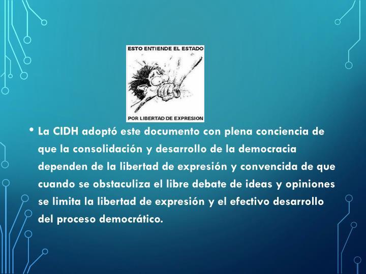 La CIDH adoptó este documento con plena conciencia de que la consolidación y desarrollo de la democracia dependen de la libertad de expresión y convencida de que cuando se obstaculiza el libre debate de ideas y opiniones se limita la libertad de expresión y el efectivo desarrollo del proceso democrático.