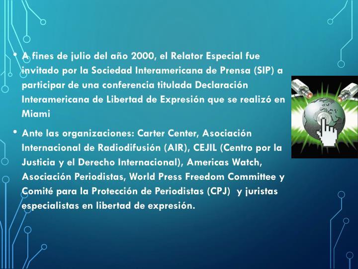 A fines de julio del año 2000, el Relator Especial fue invitado por la Sociedad Interamericana de Prensa (SIP) a participar de una conferencia titulada Declaración Interamericana de Libertad de Expresión que se realizó en Miami