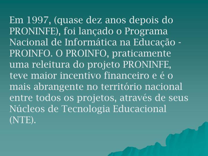 Em 1997, (quase dez anos depois do PRONINFE), foi lançado o Programa Nacional de Informática na Educação - PROINFO. O PROINFO, praticamente uma releitura do projeto PRONINFE, teve maior incentivo financeiro e é o mais abrangente no território nacional entre todos os projetos, através de seus Núcleos de Tecnologia Educacional (NTE).