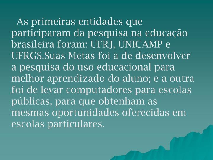 As primeiras entidades que participaram da pesquisa na educação brasileira foram: UFRJ, UNICAMP e UFRGS.Suas Metas foi a de desenvolver a pesquisa do uso educacional para melhor aprendizado do aluno; e a outra foi de levar computadores para escolas públicas, para que obtenham as mesmas oportunidades oferecidas em escolas particulares.