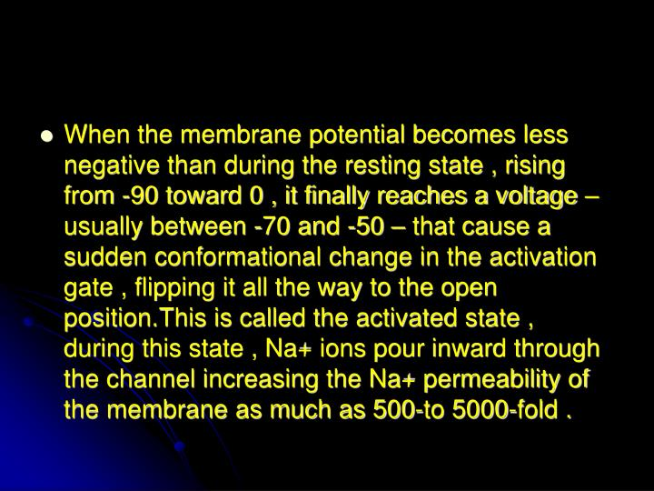 When the membrane potential becomes less negative than during the resting state , rising from -90 toward 0 , it finally reaches a voltage – usually between -70 and -50 – that cause a sudden conformational change in the activation gate , flipping it all the way to the open position.This is called the activated state ,  during this state , Na+ ions pour inward through the channel increasing the Na+ permeability of the membrane as much as 500-to 5000-fold .
