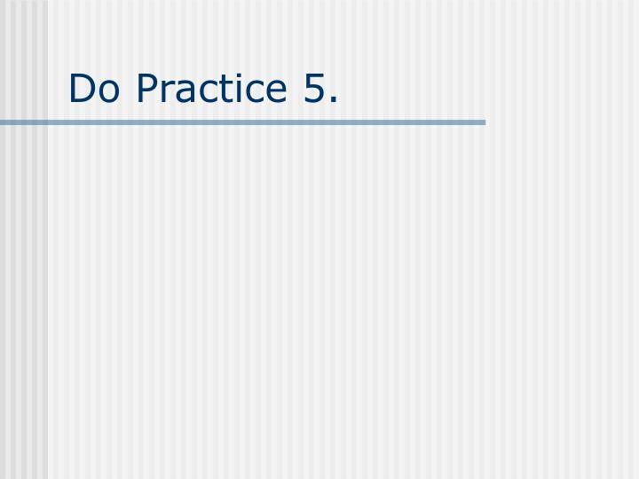 Do Practice 5.