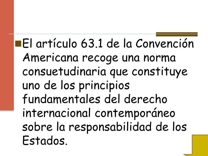 El artículo 63.1 de la Convención Americana recoge una norma consuetudinaria que constituye uno de los principios fundamentales del derecho internacional contemporáneo sobre la responsabilidad de los Estados.