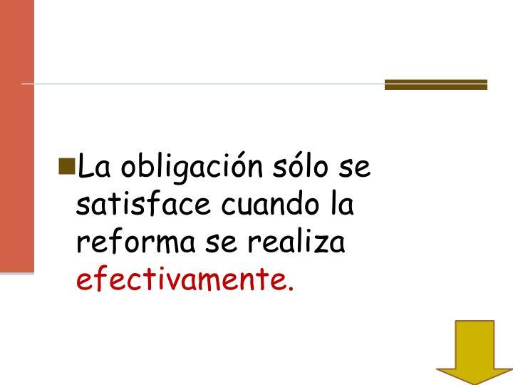 La obligación sólo se satisface cuando la reforma se realiza