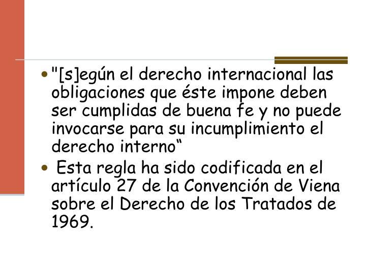 """""""[s]egún el derecho internacional las obligaciones que éste impone deben ser cumplidas de buena fe y no puede invocarse para su incumplimiento el derecho interno"""""""