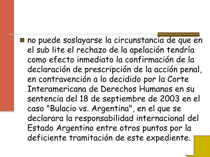 """no puede soslayarse la circunstancia de que en el sub lite el rechazo de la apelación tendría como efecto inmediato la confirmación de la declaración de prescripción de la acción penal, en contravención a lo decidido por la Corte Interamericana de Derechos Humanos en su sentencia del 18 de septiembre de 2003 en el caso """"Bulacio vs. Argentina"""", en el que se declarara la responsabilidad internacional del Estado Argentino entre otros puntos por la deficiente tramitación de este expediente."""