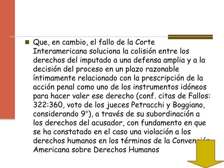 Que, en cambio, el fallo de la Corte Interamericana soluciona la colisión entre los derechos del imputado a una defensa amplia y a la decisión del proceso en un plazo razonable íntimamente relacionado con la prescripción de la acción penal como uno de los instrumentos idóneos para hacer valer ese derecho (conf. citas de Fallos: 322:360, voto de los jueces Petracchi y Boggiano, considerando 9°), a través de su subordinación a los derechos del acusador, con fundamento en que se ha constatado en el caso una violación a los derechos humanos en los términos de la Convención Americana sobre Derechos Humanos