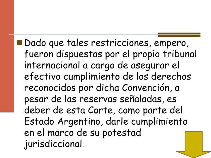 Dado que tales restricciones, empero, fueron dispuestas por el propio tribunal internacional a cargo de asegurar el efectivo cumplimiento de los derechos reconocidos por dicha Convención, a pesar de las reservas señaladas, es deber de esta Corte, como parte del Estado Argentino, darle cumplimiento en el marco de su potestad jurisdiccional