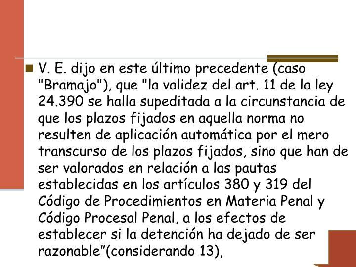"""V. E. dijo en este último precedente (caso """"Bramajo""""), que """"la validez del art. 11 de la ley 24.390 se halla supeditada a la circunstancia de que los plazos fijados en aquella norma no resulten de aplicación automática por el mero transcurso de los plazos fijados, sino que han de ser valorados en relación a las pautas establecidas en los artículos 380 y 319 del Código de Procedimientos en Materia Penal y Código Procesal Penal, a los efectos de establecer si la detención ha dejado de ser razonable""""(considerando 13),"""