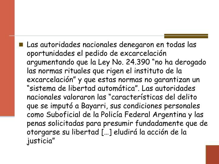 """Las autoridades nacionales denegaron en todas las oportunidades el pedido de excarcelación argumentando que la Ley No. 24.390 """"no ha derogado las normas rituales que rigen el instituto de la excarcelación"""" y que estas normas no garantizan un """"sistema de libertad automática"""". Las autoridades nacionales valoraron las """"características del delito que se imputó a Bayarri, sus condiciones personales como Suboficial de la Policía Federal Argentina y las penas solicitadas para presumir fundadamente que de otorgarse su libertad […] eludirá la acción de la justicia"""""""