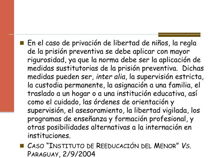 En el caso de privación de libertad de niños, la regla de la prisión preventiva se debe aplicar con mayor rigurosidad, ya que la norma debe ser la aplicación de medidas sustitutorias de la prisión preventiva.  Dichas medidas pueden ser,