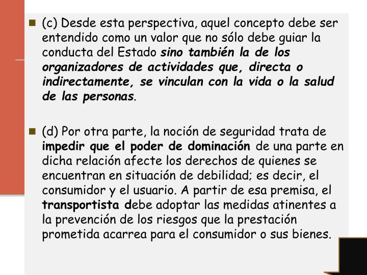 (c) Desde esta perspectiva, aquel concepto debe ser entendido como un valor que no sólo debe guiar la conducta del Estado
