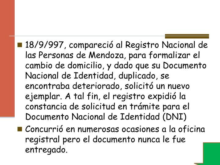 18/9/997, compareció al Registro Nacional de las Personas de Mendoza, para formalizar el cambio de domicilio, y dado que su Documento Nacional de Identidad, duplicado, se encontraba deteriorado, solicitó un nuevo ejemplar. A tal fin, el registro expidió la constancia de solicitud en trámite para el Documento Nacional de Identidad (DNI)