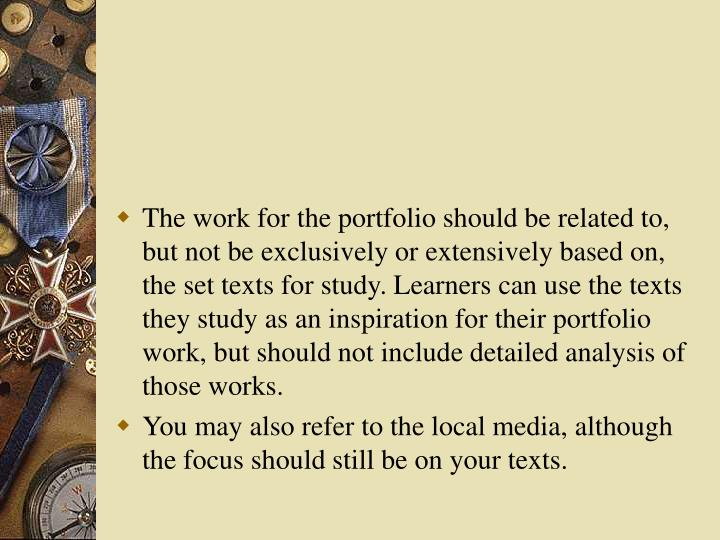 The work for the portfolio should be related to, but not be exclusively or extensively based on, the set texts for study. Learners can use the texts they study as an inspiration for their portfolio work, but should not include detailed analysis of those works.