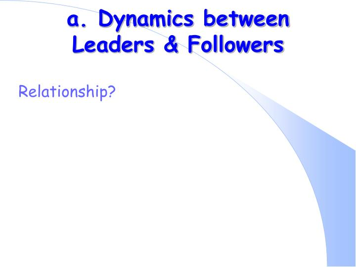 a. Dynamics between Leaders & Followers