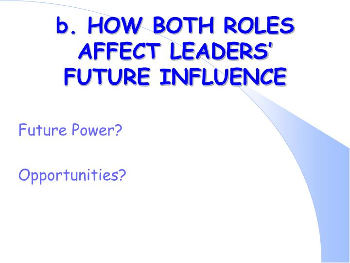b. HOW BOTH ROLES AFFECT LEADERS' FUTURE INFLUENCE
