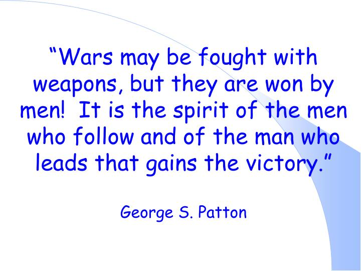 """Wars may be fought with weapons, but they are won by men!  It is the spirit of the men who follow and of the man who leads that gains the victory."""