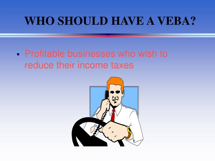WHO SHOULD HAVE A VEBA?