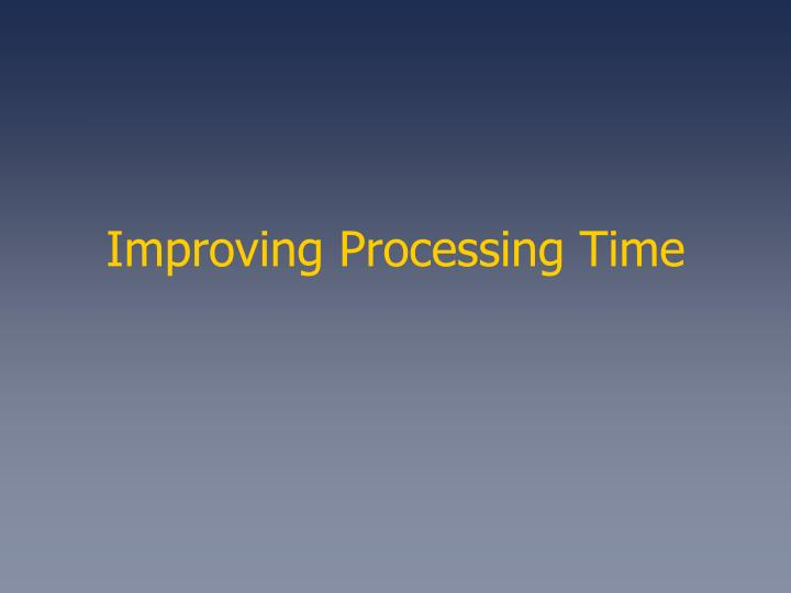 Improving Processing Time