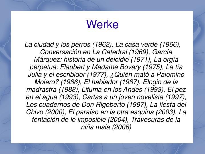 La ciudad y los perros (1962), La casa verde (1966), Conversación en La Catedral (1969), García Márquez: historia de un deicidio (1971), La orgía perpetua: Flaubert y Madame Bovary (1975), La tía Julia y el escribidor (1977), ¿Quién mató a Palomino Molero? (1986), El hablador (1987), Elogio de la madrastra (1988), Lituma en los Andes (1993), El pez en el agua (1993), Cartas a un joven novelista (1997), Los cuadernos de Don Rigoberto (1997), La fiesta del Chivo (2000), El paraíso en la otra esquina (2003), La tentación de lo imposible (2004), Travesuras de la niña mala (2006)