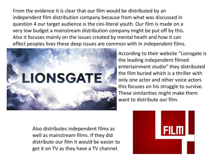 From the evidence it is clear that our film would be distributed by an independent film distribution company because from what was discussed in question 4 our target audience is the cini-literal youth. Our film is made on a very low budget a mainstream distribution company might be put off by this. Also it focuses mainly on the issues created by mental heath and how it can effect peoples lives these deep issues are common with in independent films.