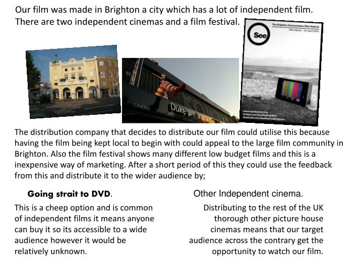 Our film was made in Brighton a city which has a lot of independent film. There are two independent cinemas and a film festival.