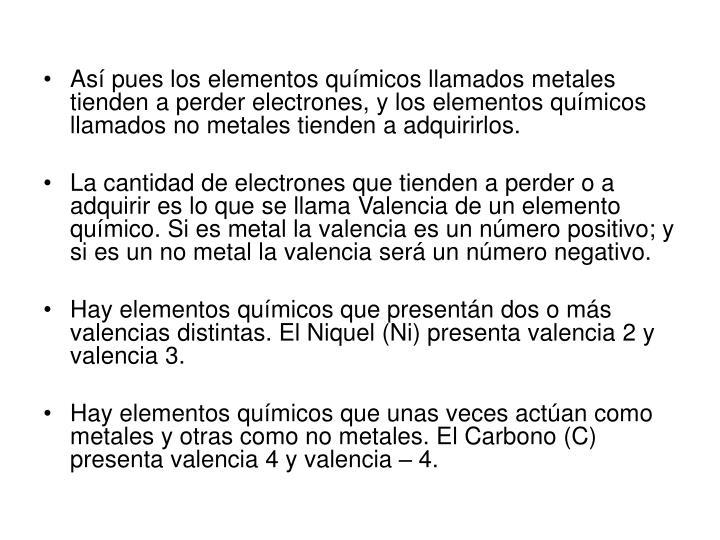 Así pues los elementos químicos llamados metales tienden a perder electrones, y los elementos químicos llamados no metales tienden a adquirirlos.