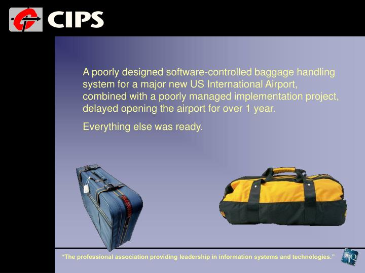 A poorly designed software-controlled baggage handling system for a major new US International Airport, combined with a poorly managed implementation project, delayed opening the airport for over 1 year.