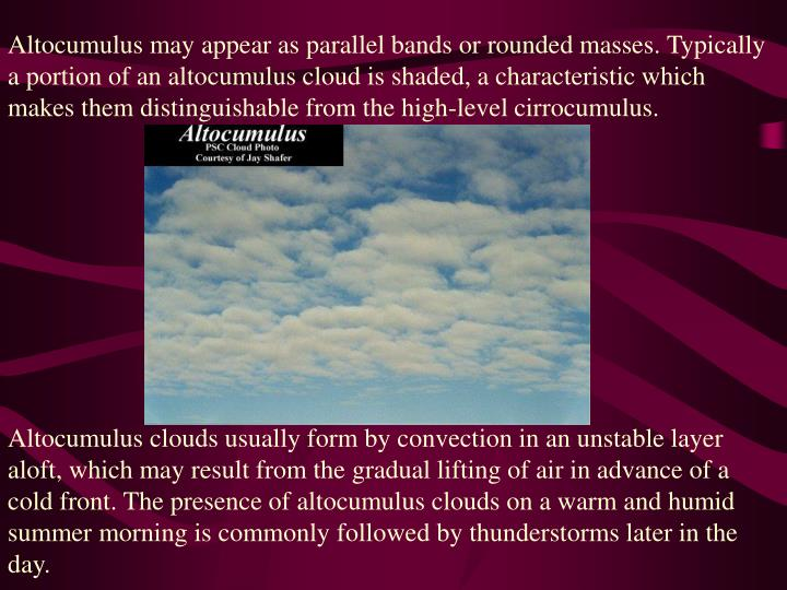 Altocumulus may appear as parallel bands or rounded masses. Typically a portion of an altocumulus cloud is shaded, a characteristic which makes them distinguishable from the high-level cirrocumulus.