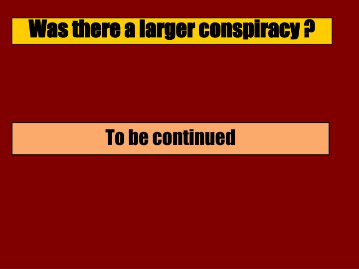 Was there a larger conspiracy ?
