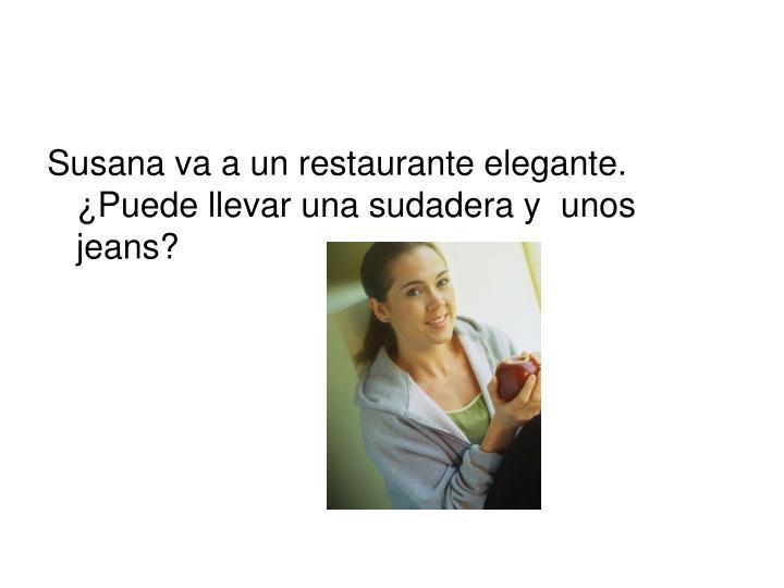 Susana va a un restaurante elegante.  ¿Puede llevar una sudadera y  unos jeans?