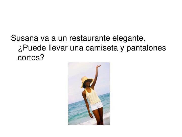 Susana va a un restaurante elegante.  ¿Puede llevar una camiseta y pantalones cortos?