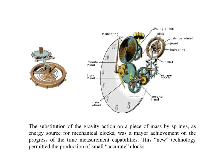 "The substitution of the gravity action on a piece of mass by springs, as energy source for mechanical clocks, was a mayor achievement on the progress of the time measurement capabilities. This ""new"" technology permitted the production of small ""accurate"" clocks."