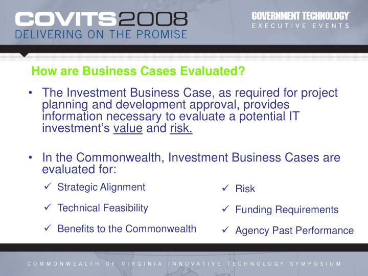The Investment Business Case, as required for project planning and development approval, provides information necessary to evaluate a potential IT investment's