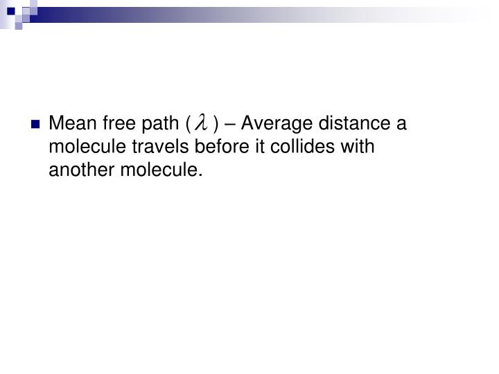 Mean free path (    ) – Average distance a molecule travels before it collides with another molecule.