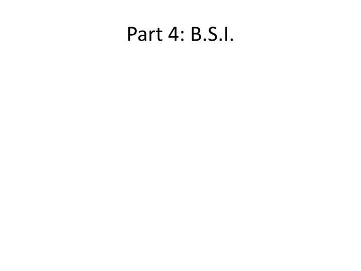 Part 4: B.S.I.