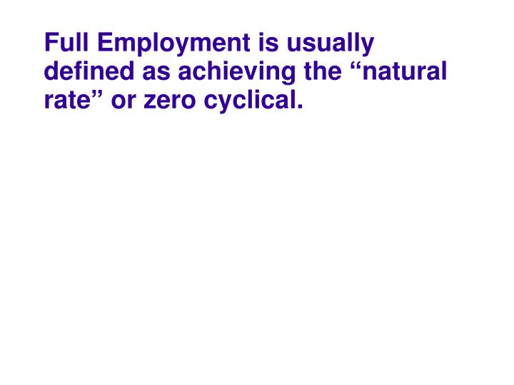 "Full Employment is usually defined as achieving the ""natural rate"" or zero cyclical."