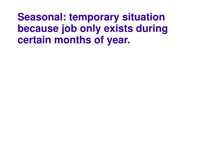 Seasonal: temporary situation because job only exists during certain months of year.