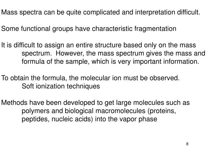 Mass spectra can be quite complicated and interpretation difficult.