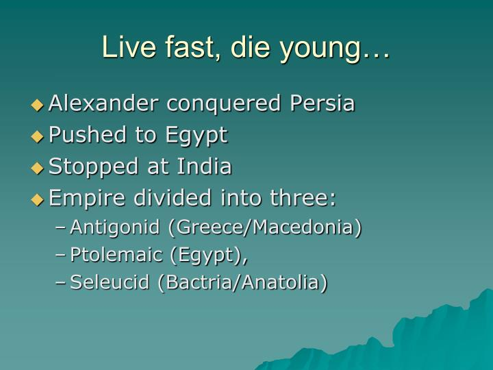 Live fast, die young…