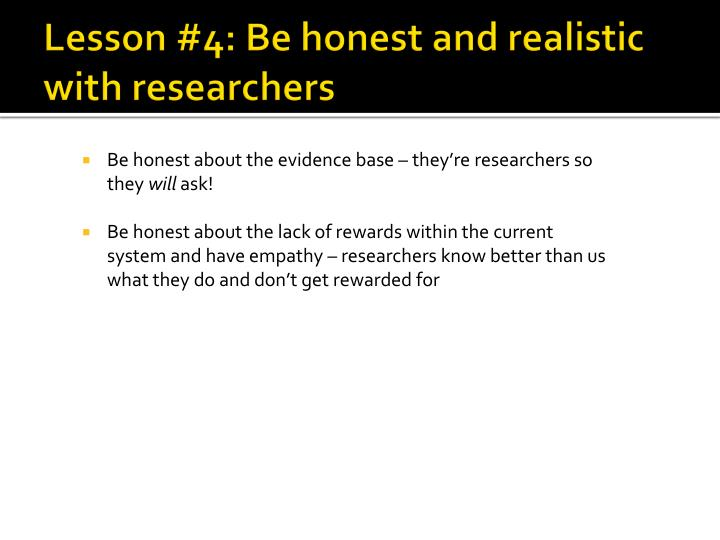 Lesson #4: Be honest and realistic with researchers