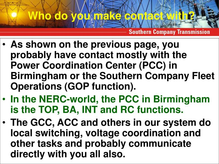 As shown on the previous page, you probably have contact mostly with the Power Coordination Center (PCC) in Birmingham or the Southern Company Fleet Operations (GOP function).