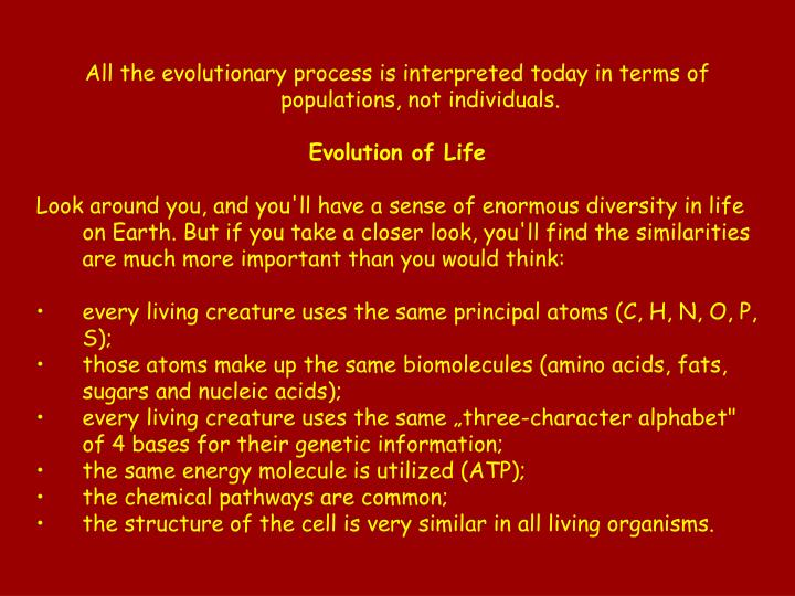 All the evolutionary process is interpreted today in terms of populations, not individuals.