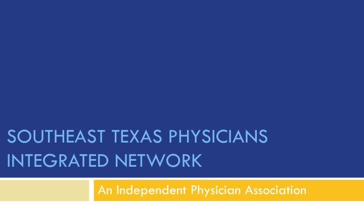 Southeast texas physicians integrated network