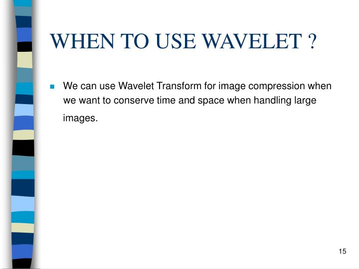 WHEN TO USE WAVELET ?