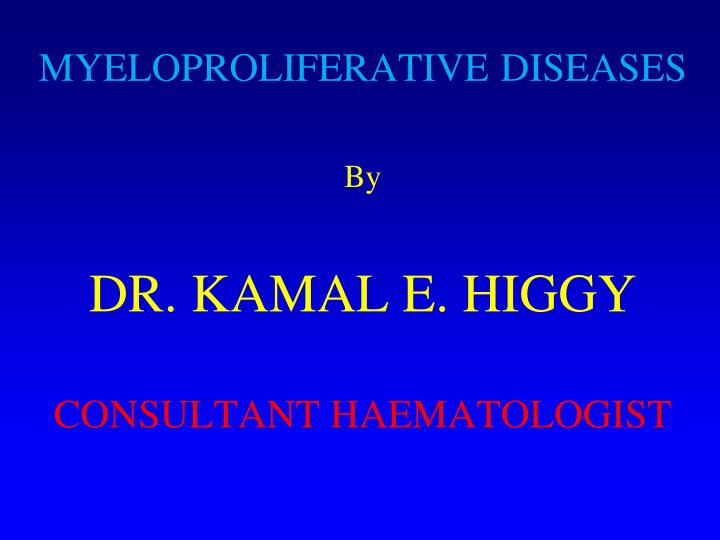 Myeloproliferative diseases by dr kamal e higgy consultant haematologist