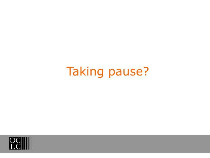 Taking pause?